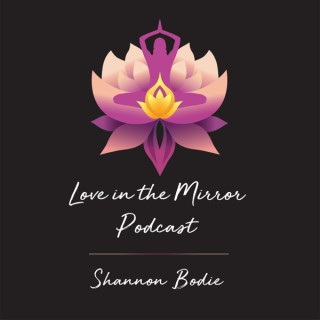 Love in the Mirror Podcast with Shannon Bodie
