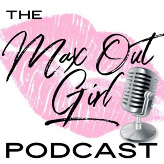 Max Out Girl Podcast