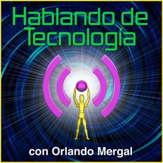 Hablando de Tecnología con Orlando Mergal | Podcast En Español | Discusión inteligente sobre computadoras, Internet, telé