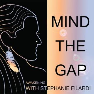 Mind The Gap - Awakening with Stephanie Filardi