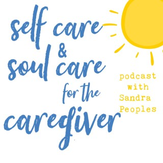 Self Care and Soul Care for the Caregiver with Sandra Peoples