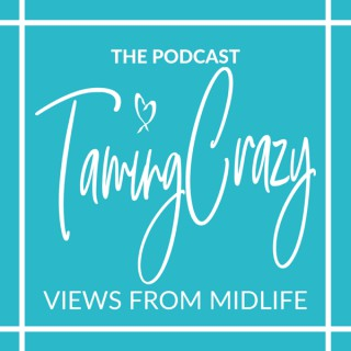 The Taming Crazy Podcast: Views from Midlife!