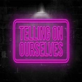 Telling On Ourselves