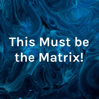 This Must be the Matrix!