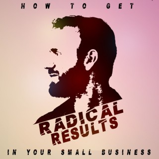 How To Get Radical Results In Your Small Business