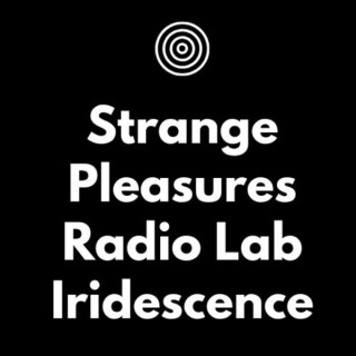 Iridescence: A Strange Pleasures Radio Lab production