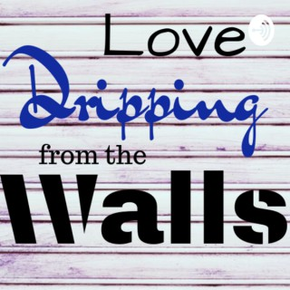 Love Dripping From The Walls