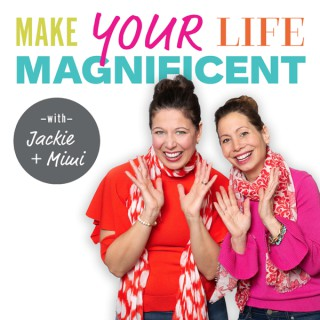 Make Your Life Magnificent with Jackie + Mimi