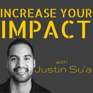 Increase Your Impact with Justin Su'a | A Podcast For Leaders