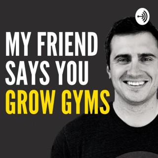 My Friend Says You Grow Gyms