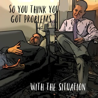 So You Think You Got Problems...with the Situation