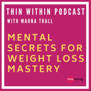 Thin Within Podcast With Marna Thall | Mental Secrets For Weight Loss Mastery
