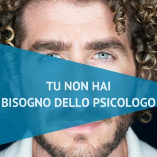 Tu non hai bisogno dello Psicologo