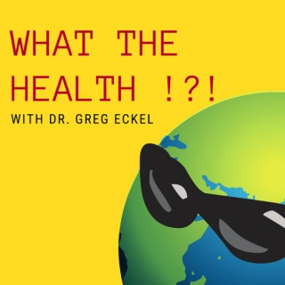 What the Health?! with Dr. Greg Eckel