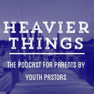 Heavier Things: The Podcast for Parents by Youth Pastors