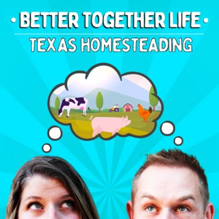 Better Together Life-Texas Homesteading