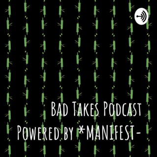 Bad Takes Podcast Powered by *MANIFEST-