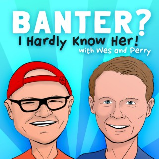 Banter? I Hardly Know Her!