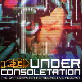 Under Consoletation: The GamesMaster Retrospective Podcast