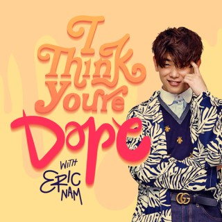 I Think You're Dope w/ Eric Nam