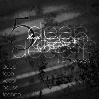 5 Deep with Jay Ross - Deep | Tech | Vocal | House | Techno