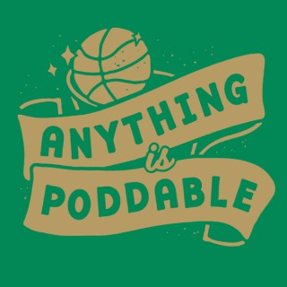 Anything is Poddable: A Podcast about the Boston Celtics