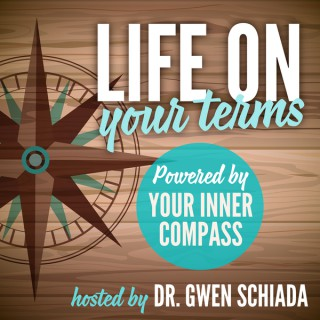 Life On Your Terms ~ Powered By Your Inner Compass Hosted by Dr. Gwen Schiada