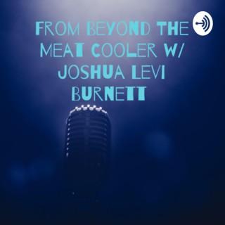 From Beyond The Meat Cooler w/ Joshua Levi Burnett