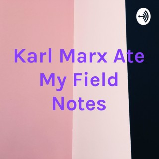 Karl Marx Ate My Field Notes