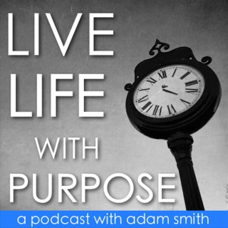 Live Life With Purpose with Adam Smith