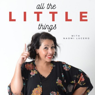 All the little things podcast with Naomi Lucero
