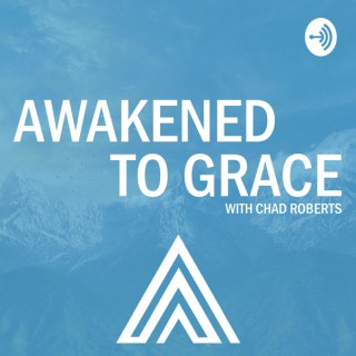Awakened To Grace with Chad Roberts