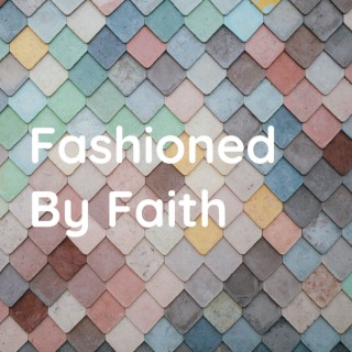 Fashioned By Faith