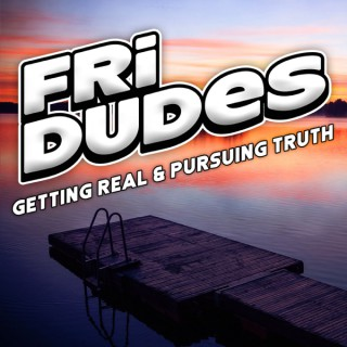 FriDudes - Getting Real.  Pursuing Truth.
