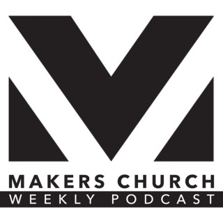 Makers Church Weekly Podcast