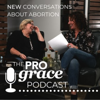 New Conversations About Abortion: The ProGrace Podcast