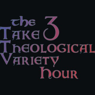 The Take 3 Theological Variety Hour