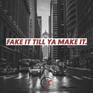 FAKE IT TILL YA MAKE IT