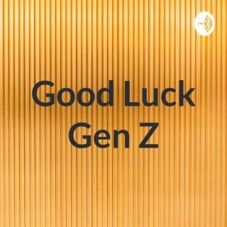 Good Luck Gen Z