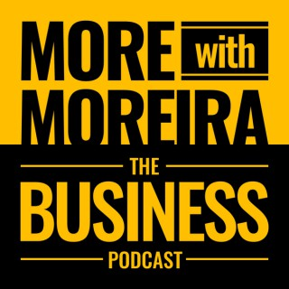 More With Moreira: The Business Podcast