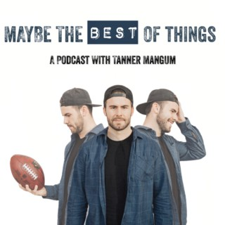 Maybe the Best of Things: A Podcast with Tanner Mangum