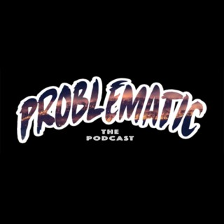 Problematic The Podcast