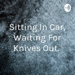 Sitting In Car, Waiting For Knives Out.