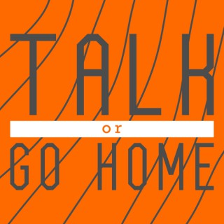 Talk or Go Home
