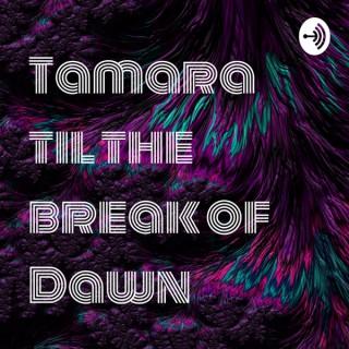 Tamara til the break of Dawn