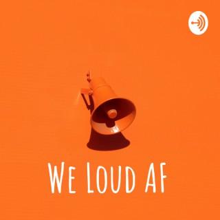 We Loud AF