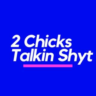 2 Chicks Talkin Shyt