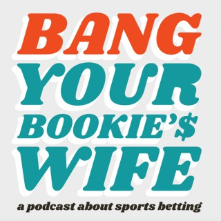Bang Your Bookie's Wife: A Podcast About Sports Betting