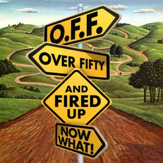 O.F.F. Over Fifty and Fired UP Now What!