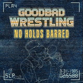 GoodBad Wrestling: No Holds Barred